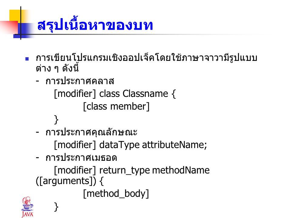 สรุปเนื้อหาของบท การเขียนโปรแกรมเชิงออปเจ็คโดยใช้ภาษาจาวามีรูปแบบต่าง ๆ ดังนี้ - การประกาศคลาส. [modifier] class Classname {